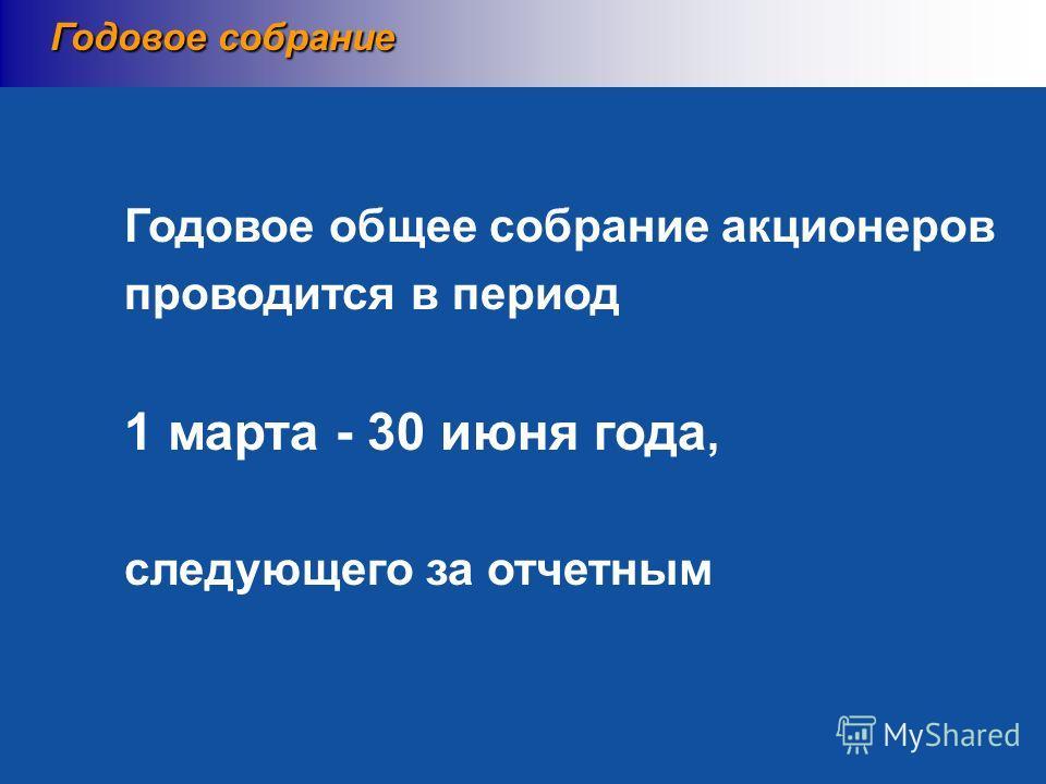 Годовое общее собрание акционеров проводится в период 1 марта - 30 июня года, следующего за отчетным Годовое собрание