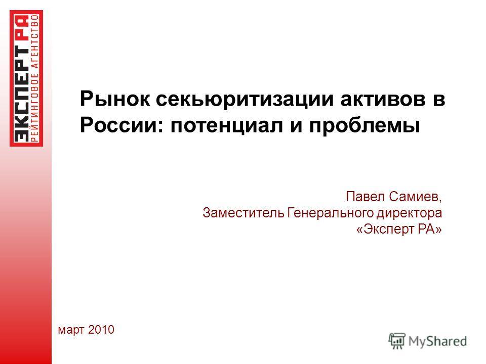 март 2010 Павел Самиев, Заместитель Генерального директора «Эксперт РА» Рынок секьюритизации активов в России: потенциал и проблемы