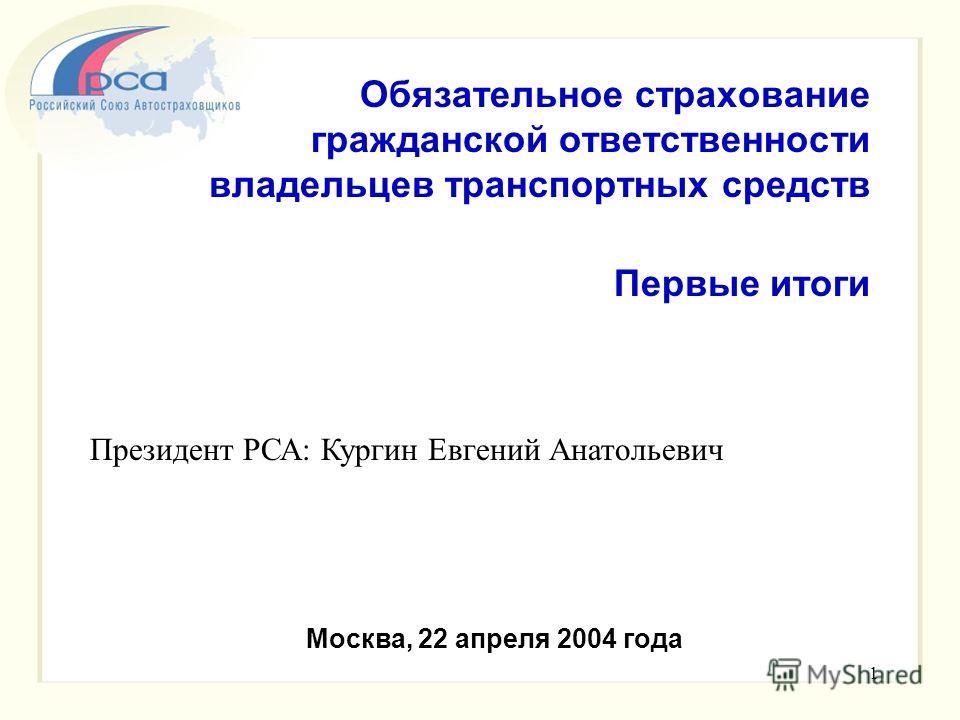 1 Обязательное страхование гражданской ответственности владельцев транспортных средств Первые итоги Москва, 22 апреля 2004 года Президент РСА: Кургин Евгений Анатольевич