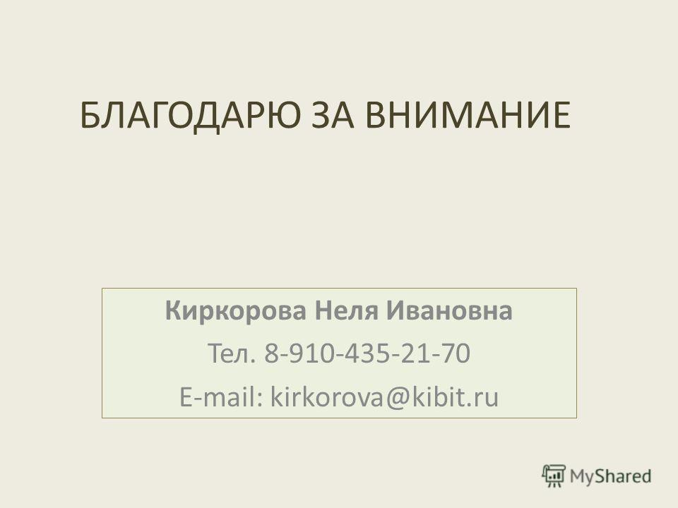 БЛАГОДАРЮ ЗА ВНИМАНИЕ Киркорова Неля Ивановна Тел. 8-910-435-21-70 E-mail: kirkorova@kibit.ru
