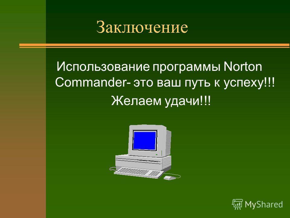 Заключение Использование программы Norton Commander- это ваш путь к успеху!!! Желаем удачи!!!
