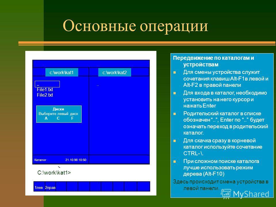 Основные операции Передвижение по каталогам и устройствам n Для смены устройства служит сочетания клавиш Alt-F1в левой и Alt-F2 в правой панели n Для входа в каталог, необходимо установить на него курсор и нажать Enter n Родительский каталог в списке