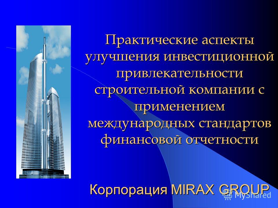 Практические аспекты улучшения инвестиционной привлекательности строительной компании с применением международных стандартов финансовой отчетности Корпорация MIRAX GROUP