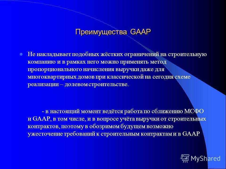 Преимущества GAAP Не накладывает подобных жёстких ограничений на строительную компанию и в рамках него можно применять метод пропорционального начисления выручки даже для многоквартирных домов при классической на сегодня схеме реализации – долевом ст