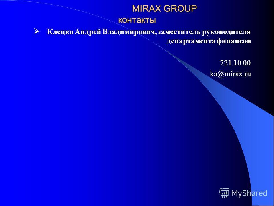 MIRAX GROUP контакты Клецко Андрей Владимирович, заместитель руководителя департамента финансов 721 10 00 ka@mirax.ru