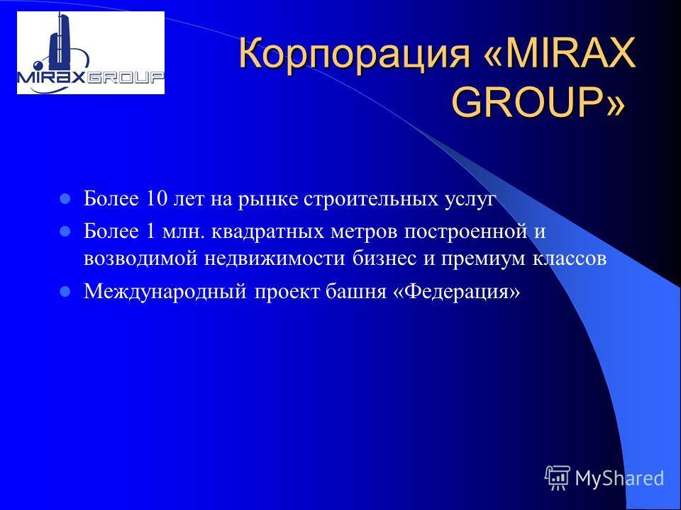 Корпорация «MIRAX GROUP» Более 10 лет на рынке строительных услуг Более 1 млн. квадратных метров построенной и возводимой недвижимости бизнес и премиум классов Международный проект башня «Федерация»