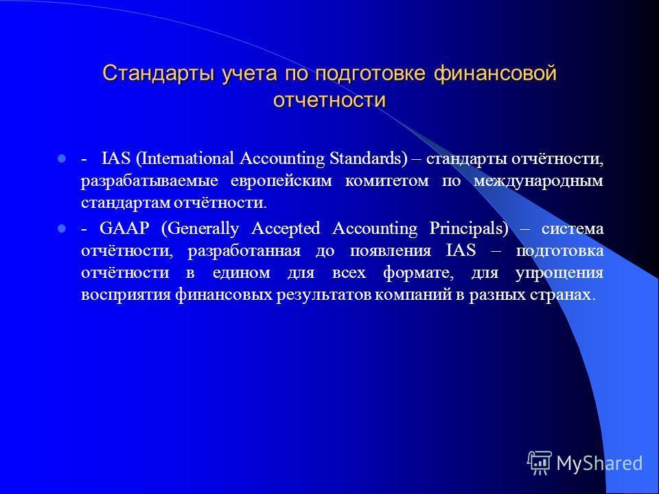 Стандарты учета по подготовке финансовой отчетности - IAS (International Accounting Standards) – стандарты отчётности, разрабатываемые европейским комитетом по международным стандартам отчётности. - GAAP (Generally Accepted Accounting Principals) – с