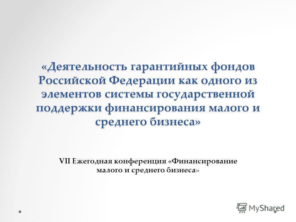 «Деятельность гарантийных фондов Российской Федерации как одного из элементов системы государственной поддержки финансирования малого и среднего бизнеса» VII Ежегодная конференция «Финансирование малого и среднего бизнеса»