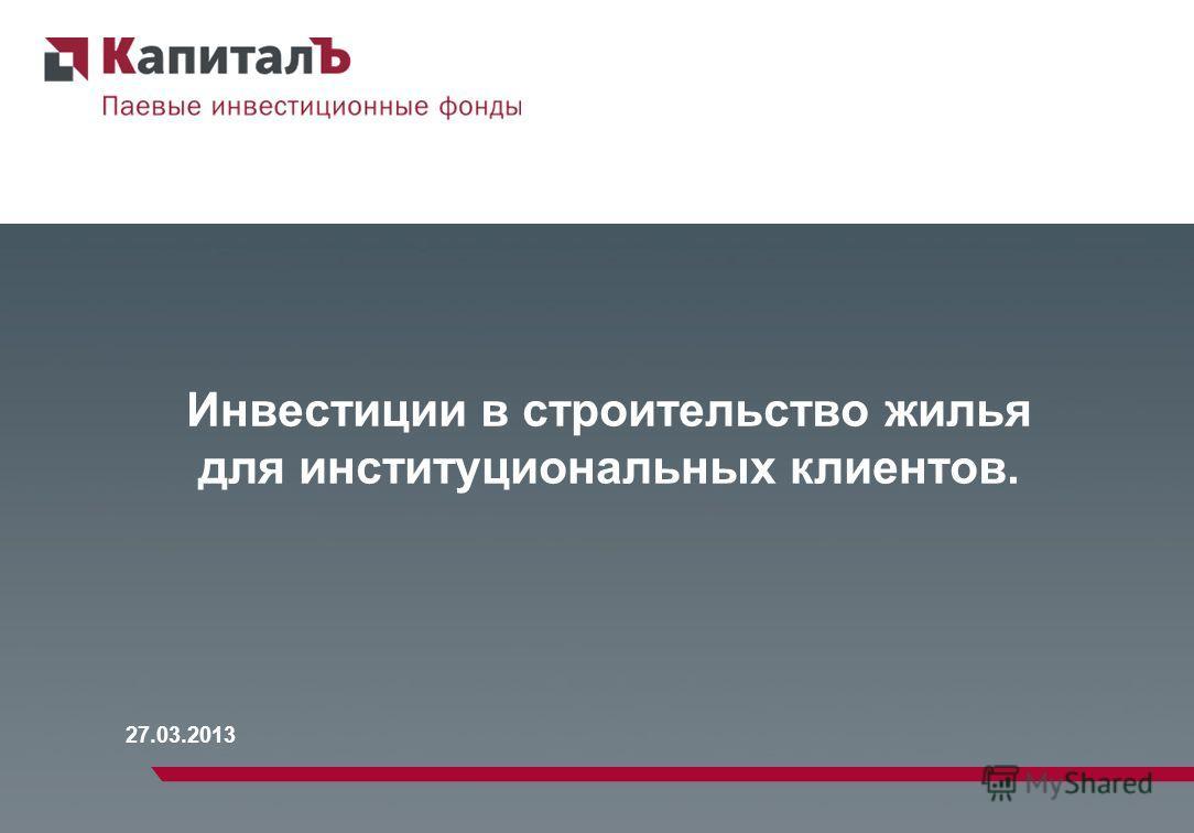 27.03.2013 Инвестиции в строительство жилья для институциональных клиентов.