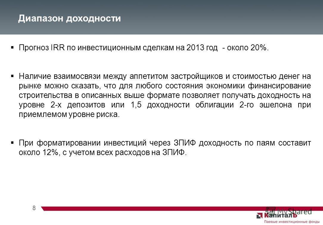 8 Диапазон доходности Прогноз IRR по инвестиционным сделкам на 2013 год - около 20%. Наличие взаимосвязи между аппетитом застройщиков и стоимостью денег на рынке можно сказать, что для любого состояния экономики финансирование строительства в описанн