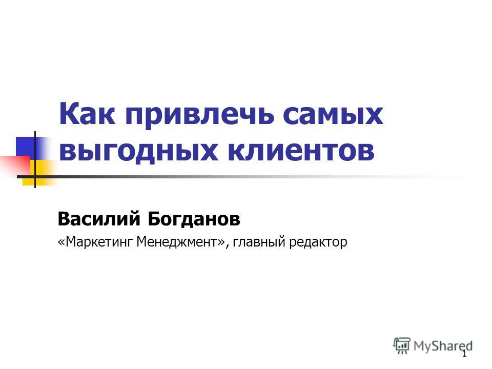 1 Как привлечь самых выгодных клиентов Василий Богданов «Маркетинг Менеджмент», главный редактор
