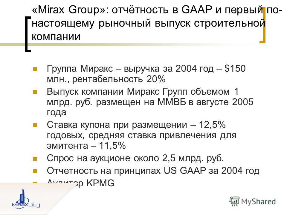 «Mirax Group»: отчётность в GAAP и первый по- настоящему рыночный выпуск строительной компании Группа Миракс – выручка за 2004 год – $150 млн., рентабельность 20% Выпуск компании Миракс Групп объемом 1 млрд. руб. размещен на ММВБ в августе 2005 года