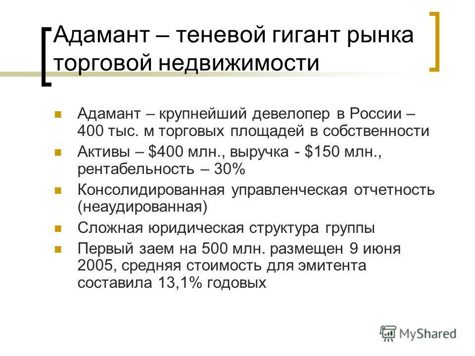 Адамант – теневой гигант рынка торговой недвижимости Адамант – крупнейший девелопер в России – 400 тыс. м торговых площадей в собственности Активы – $400 млн., выручка - $150 млн., рентабельность – 30% Консолидированная управленческая отчетность (неа
