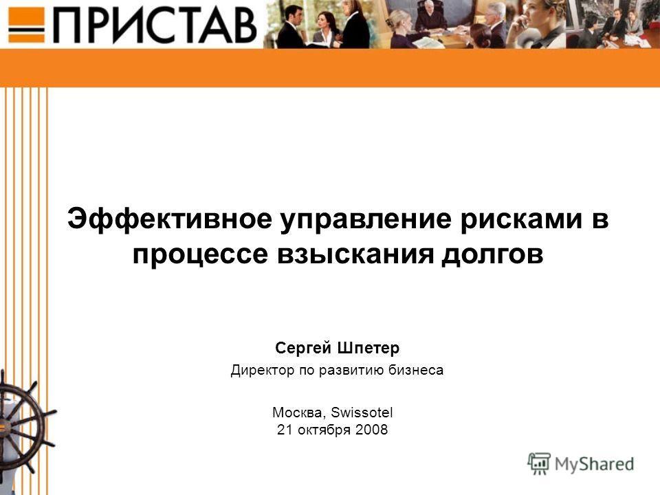 Эффективное управление рисками в процессе взыскания долгов Сергей Шпетер Директор по развитию бизнеса Москва, Swissotel 21 октября 2008