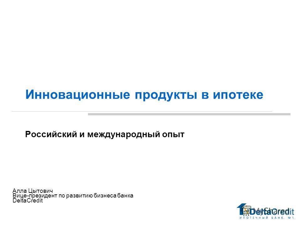 Инновационные продукты в ипотеке Российский и международный опыт Май 29 Алла Цытович Вице-президент по развитию бизнеса банка DeltaCredit