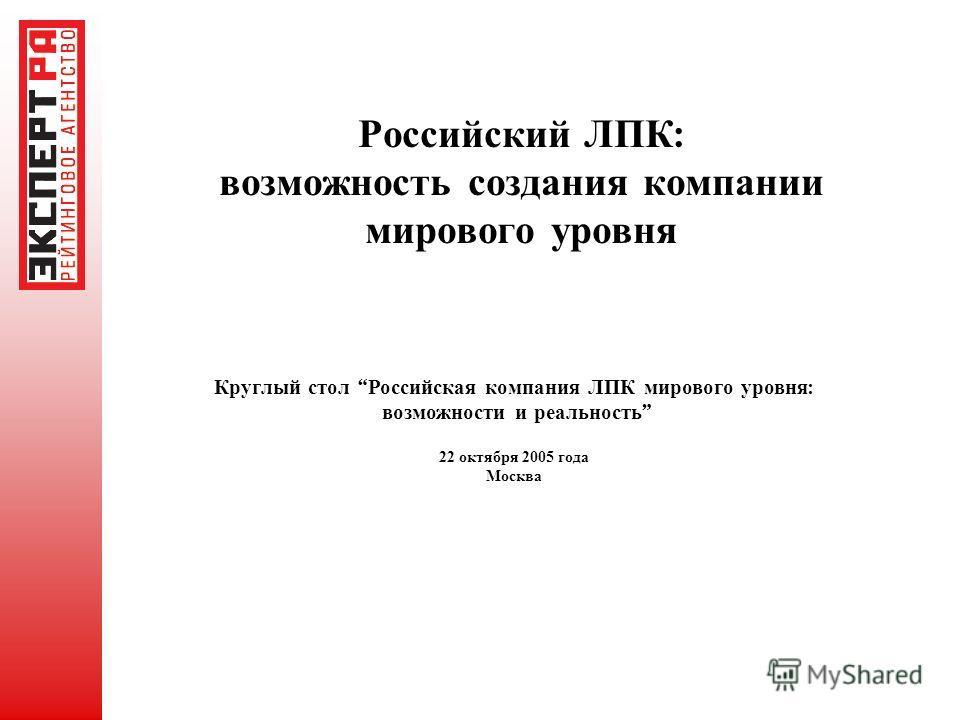 Российский ЛПК : возможность создания компании мирового уровня Круглый стол Российская компания ЛПК мирового уровня : возможности и реальность 22 октября 2005 года Москва