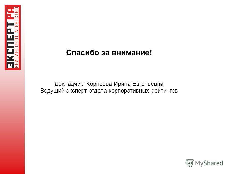 Спасибо за внимание! Докладчик: Корнеева Ирина Евгеньевна Ведущий эксперт отдела корпоративных рейтингов