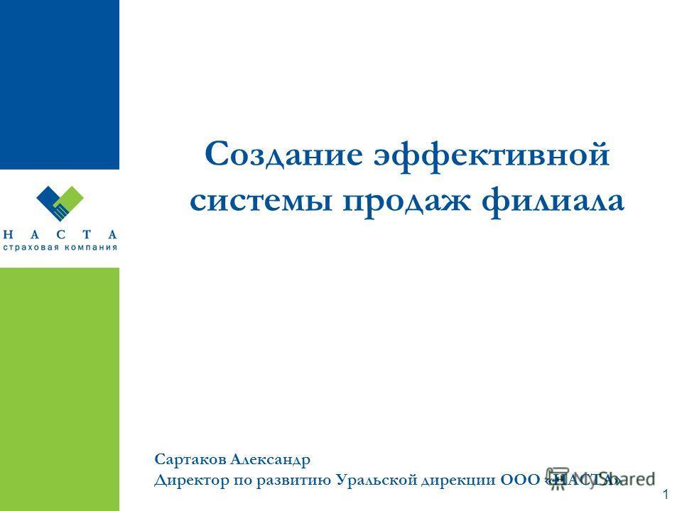 1 Создание эффективной системы продаж филиала Сартаков Александр Директор по развитию Уральской дирекции ООО «НАСТА»