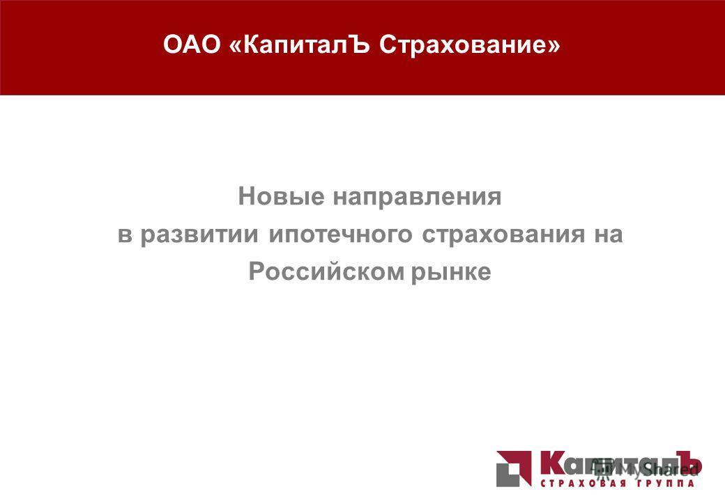 Новые направления в развитии ипотечного страхования 1 1 Новые направления в развитии ипотечного страхования на Российском рынке ОАО «КапиталЪ Страхование»