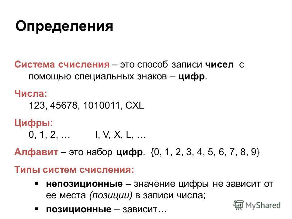Определения Система счисления – это способ записи чисел с помощью специальных знаков – цифр. Числа: 123, 45678, 1010011, CXL Цифры: 0, 1, 2, … I, V, X, L, … Алфавит – это набор цифр. {0, 1, 2, 3, 4, 5, 6, 7, 8, 9} Типы систем счисления: непозиционные