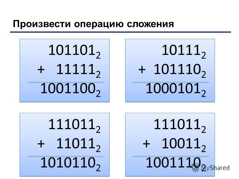 Произвести операцию сложения 101101 2 + 11111 2 1001100 2 101101 2 + 11111 2 1001100 2 10111 2 + 101110 2 1000101 2 10111 2 + 101110 2 1000101 2 111011 2 + 11011 2 1010110 2 111011 2 + 11011 2 1010110 2 111011 2 + 10011 2 1001110 2 111011 2 + 10011 2