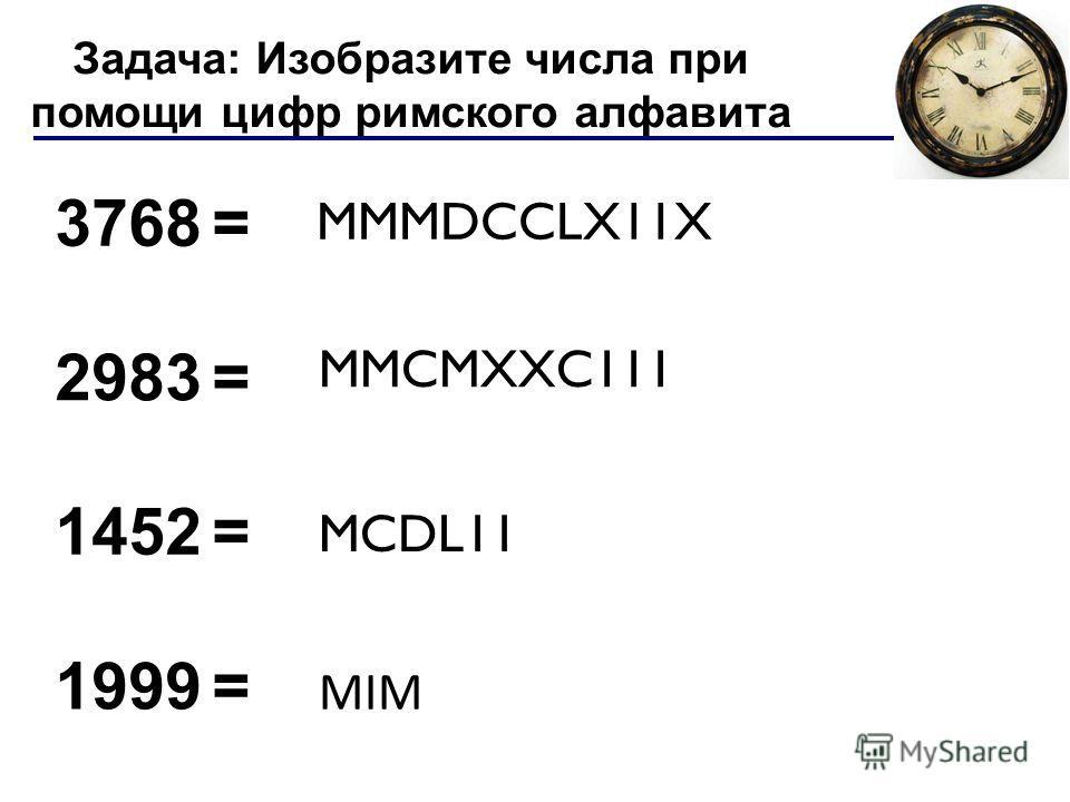 3768 = 2983 = 1452 = 1999 = MMMDCCLX11X MMCMXXC111 MCDL11 MIM Задача: Изобразите числа при помощи цифр римского алфавита Лекция 4: Системы счисления
