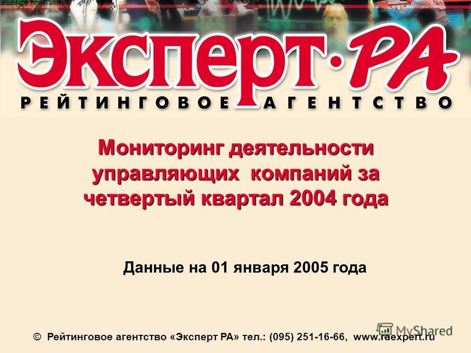 Мониторинг деятельности управляющих компаний за четвертый квартал 2004 года Данные на 01 января 2005 года © Рейтинговое агентство «Эксперт РА» тел.: (095) 251-16-66, www.raexpert.ru