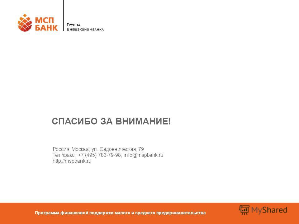 Программа финансовой поддержки малого и среднего предпринимательства СПАСИБО ЗА ВНИМАНИЕ! Россия, Москва, ул. Садовническая, 79 Тел./факс: +7 (495) 783-79-98, info@mspbank.ru http://mspbank.ru