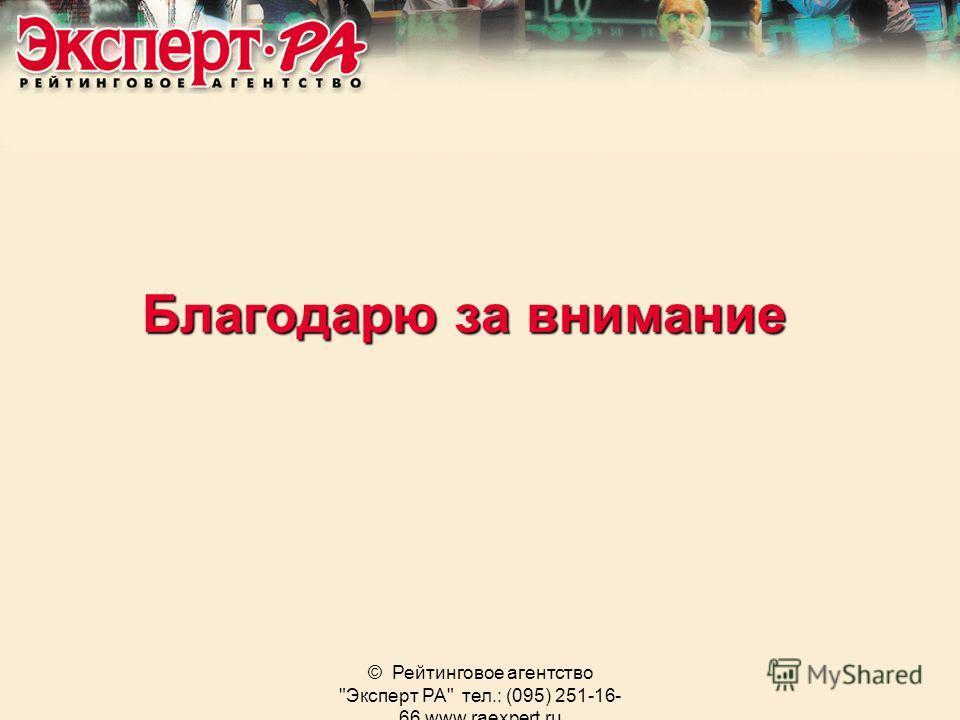 © Рейтинговое агентство Эксперт РА тел.: (095) 251-16- 66 www.raexpert.ru Благодарю за внимание