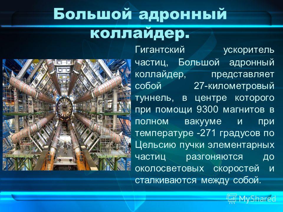 Большой адронный коллайдер. Гигантский ускоритель частиц, Большой адронный коллайдер, представляет собой 27-километровый туннель, в центре которого при помощи 9300 магнитов в полном вакууме и при температуре -271 градусов по Цельсию пучки элементарны