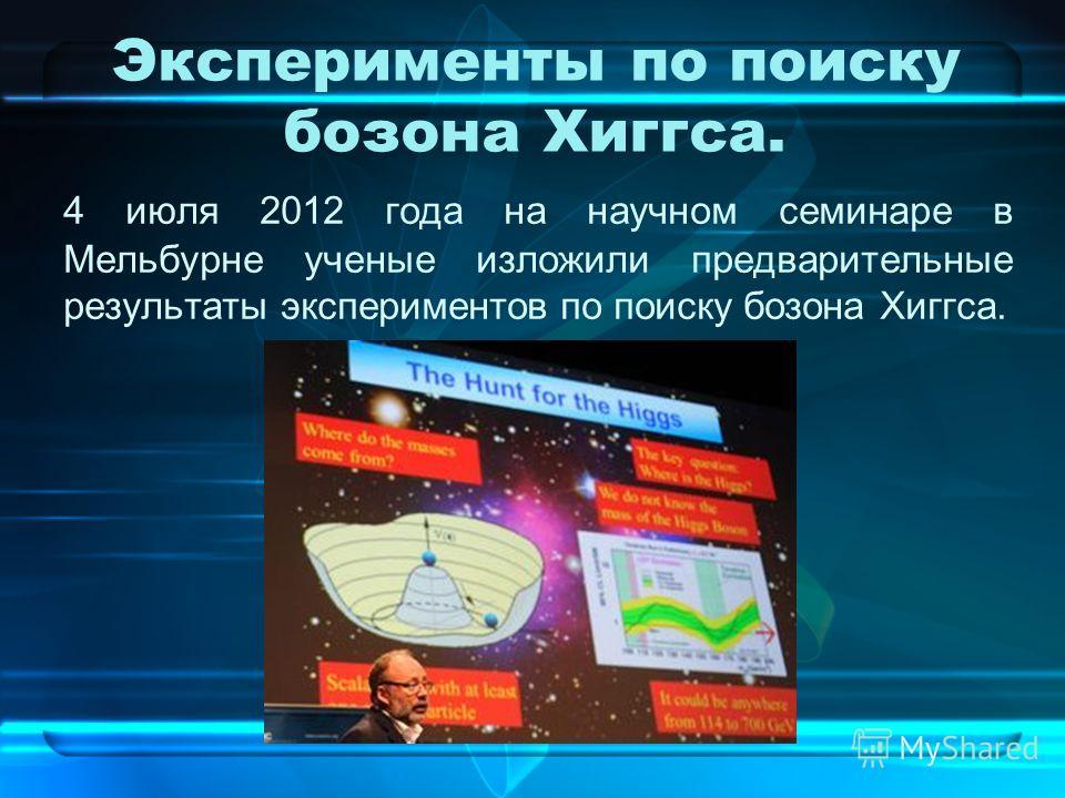 Эксперименты по поиску бозона Хиггса. 4 июля 2012 года на научном семинаре в Мельбурне ученые изложили предварительные результаты экспериментов по поиску бозона Хиггса.