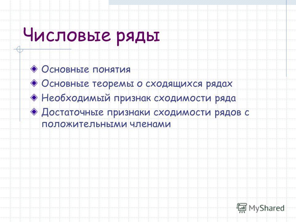 Числовые ряды Основные понятия Основные теоремы о сходящихся рядах Необходимый признак сходимости ряда Достаточные признаки сходимости рядов с положительными членами