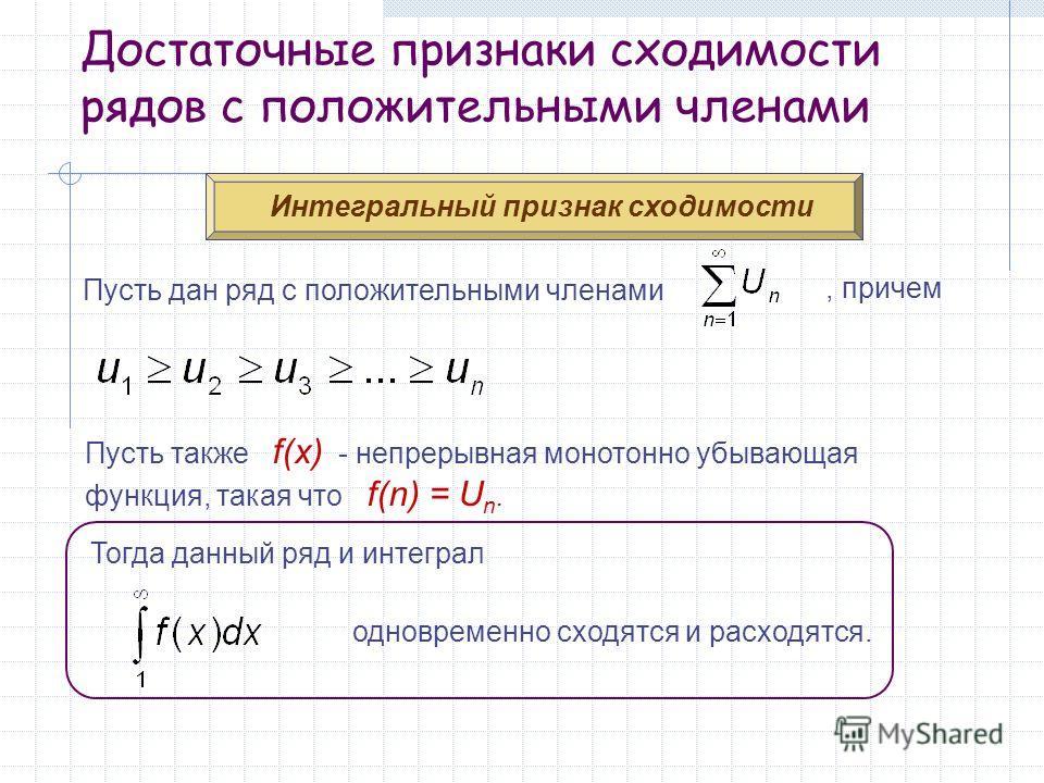 Достаточные признаки сходимости рядов с положительными членами Интегральный признак сходимости Пусть дан ряд с положительными членами, причем Пусть также f(x) - непрерывная монотонно убывающая функция, такая что f(n) = U n. Тогда данный ряд и интегра