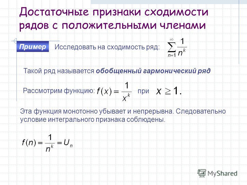Достаточные признаки сходимости рядов с положительными членами Исследовать на сходимость ряд: Пример Рассмотрим функцию: при Эта функция монотонно убывает и непрерывна. Следовательно условие интегрального признака соблюдены. Такой ряд называется обоб