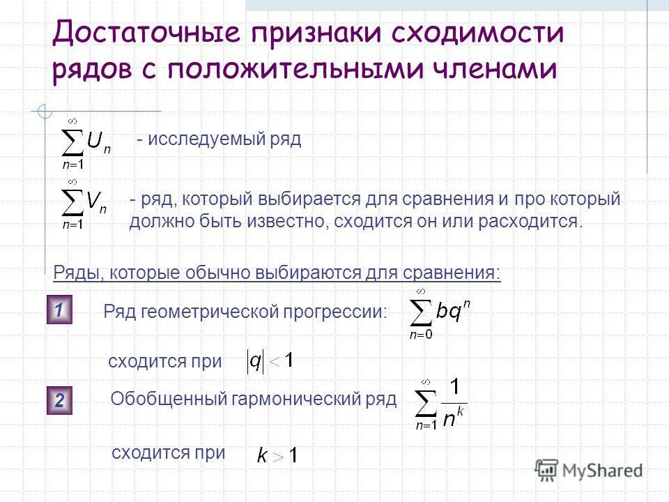Достаточные признаки сходимости рядов с положительными членами - исследуемый ряд - ряд, который выбирается для сравнения и про который должно быть известно, сходится он или расходится. Ряды, которые обычно выбираются для сравнения: 1 Ряд геометрическ