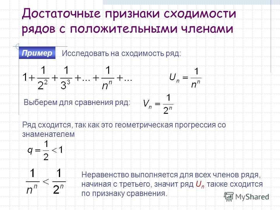 Достаточные признаки сходимости рядов с положительными членами Исследовать на сходимость ряд: Пример Выберем для сравнения ряд: Ряд сходится, так как это геометрическая прогрессия со знаменателем Неравенство выполняется для всех членов рядя, начиная