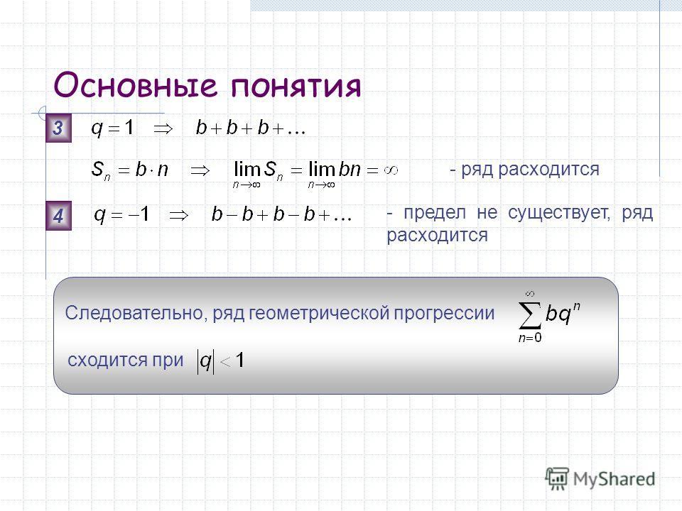 Основные понятия Следовательно, ряд геометрической прогрессии сходится при 3 - предел не существует, ряд расходится 4 - ряд расходится