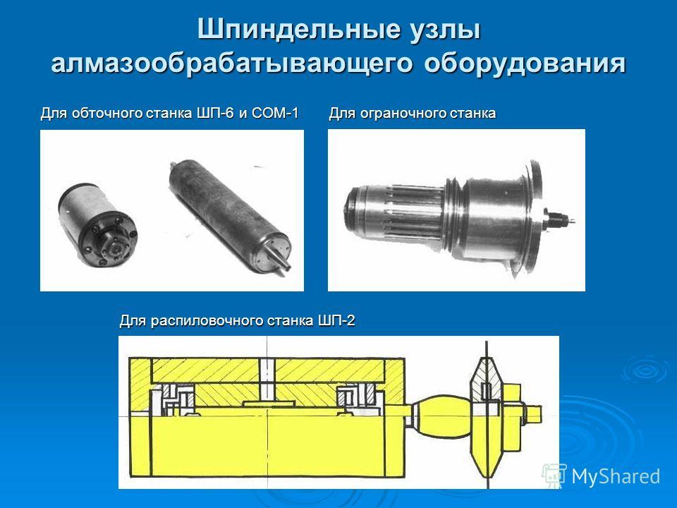 Шпиндельные узлы алмазообрабатывающего оборудования Для обточного станка ШП-6 и СОМ-1 Для ограночного станка Для распиловочного станка ШП-2