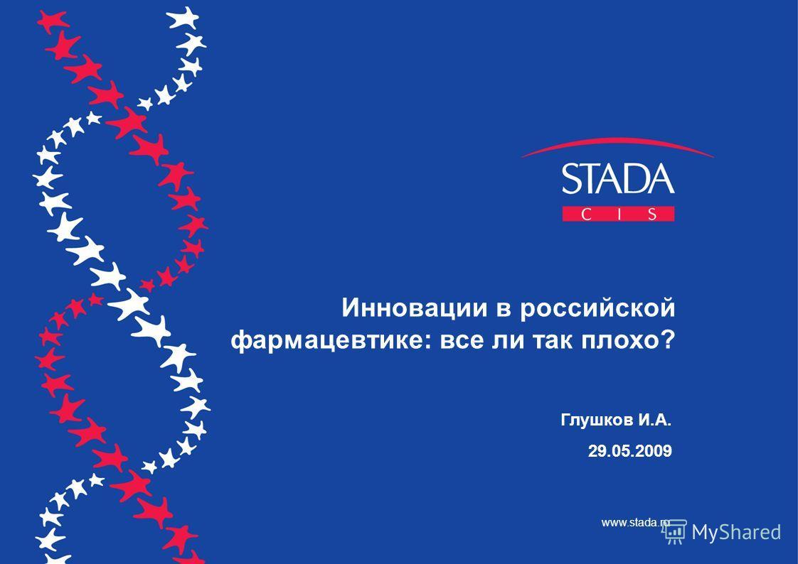 Глушков И.А. 29.05.2009 Инновации в российской фармацевтике: все ли так плохо? www.stada.ru