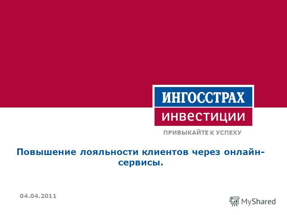 Повышение лояльности клиентов через онлайн- сервисы. ПРИВЫКАЙТЕ К УСПЕХУ 04.04.2011