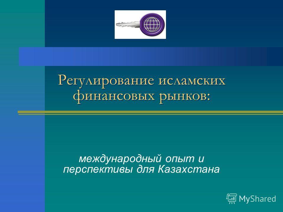 Регулирование исламских финансовых рынков: международный опыт и перспективы для Казахстана