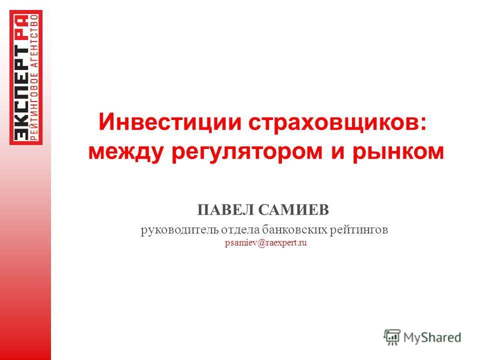 Инвестиции страховщиков: между регулятором и рынком ПАВЕЛ САМИЕВ руководитель отдела банковских рейтингов psamiev@raexpert.ru