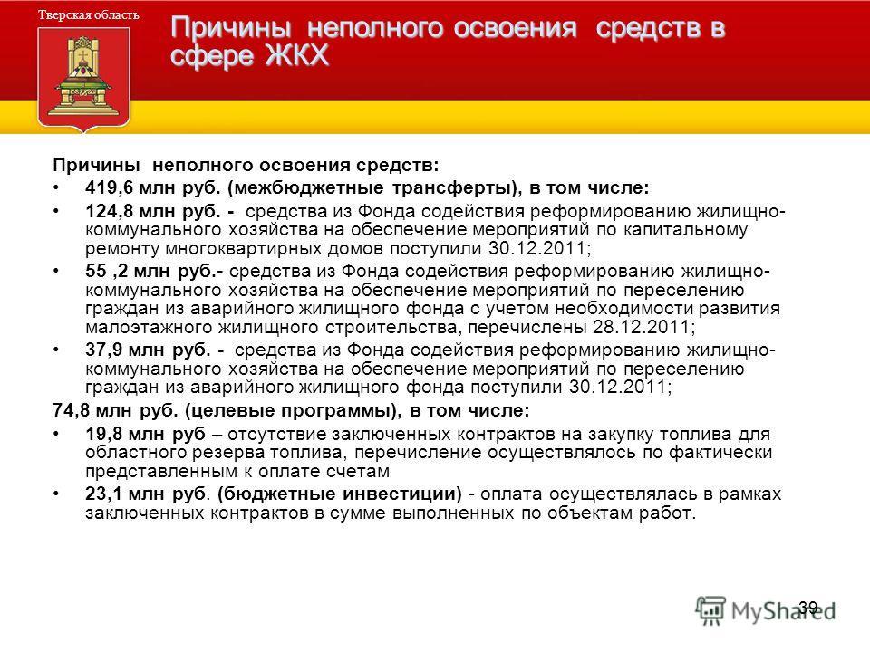 39 Причины неполного освоения средств: 419,6 млн руб. (межбюджетные трансферты), в том числе: 124,8 млн руб. - средства из Фонда содействия реформированию жилищно- коммунального хозяйства на обеспечение мероприятий по капитальному ремонту многокварти