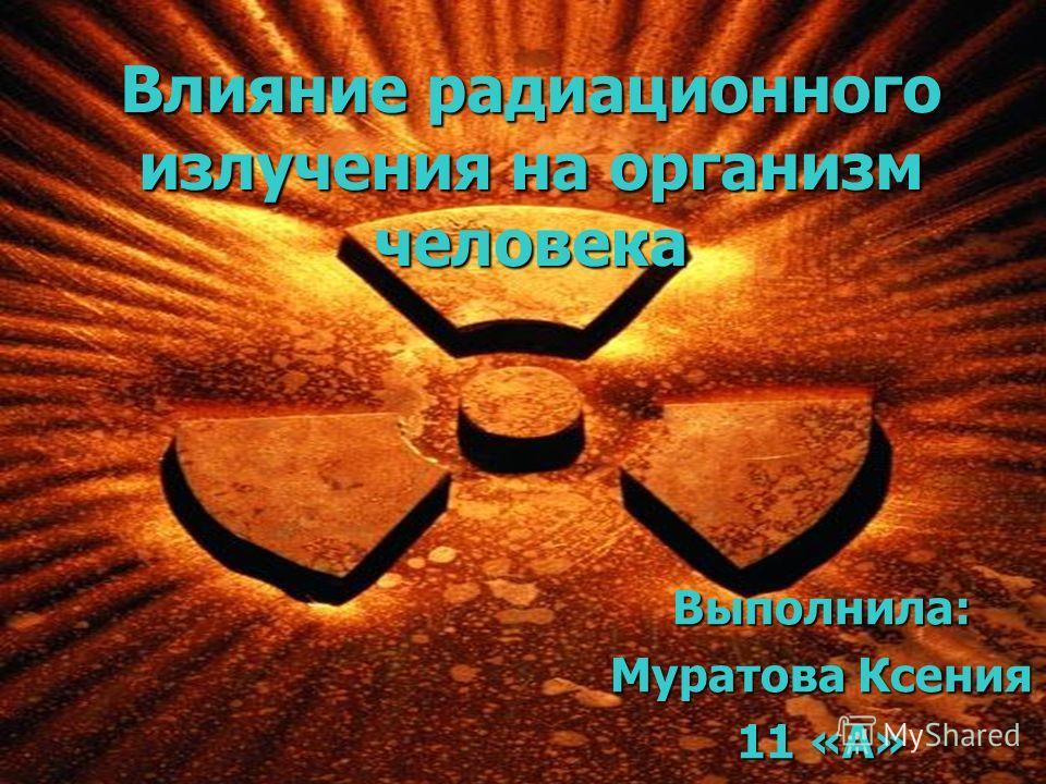 Влияние радиационного излучения на организм человека Выполнила: Муратова Ксения 11 «А»