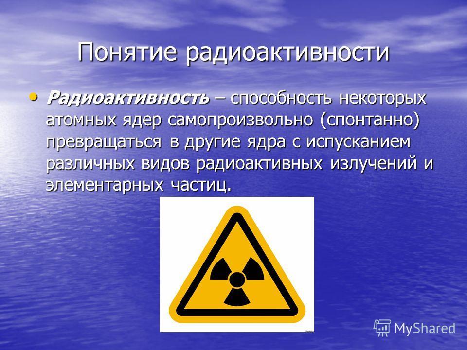 Понятие радиоактивности Радиоактивность – способность некоторых атомных ядер самопроизвольно (спонтанно) превращаться в другие ядра с испусканием различных видов радиоактивных излучений и элементарных частиц. Радиоактивность – способность некоторых а