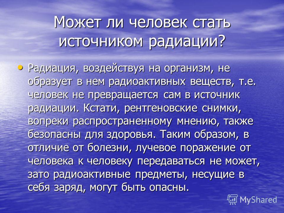 Может ли человек стать источником радиации? Радиация, воздействуя на организм, не образует в нем радиоактивных веществ, т.е. человек не превращается сам в источник радиации. Кстати, рентгеновские снимки, вопреки распространенному мнению, также безопа