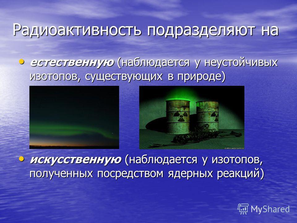 Радиоактивность подразделяют на Радиоактивность подразделяют на естественную (наблюдается у неустойчивых изотопов, существующих в природе) естественную (наблюдается у неустойчивых изотопов, существующих в природе) искусственную (наблюдается у изотопо