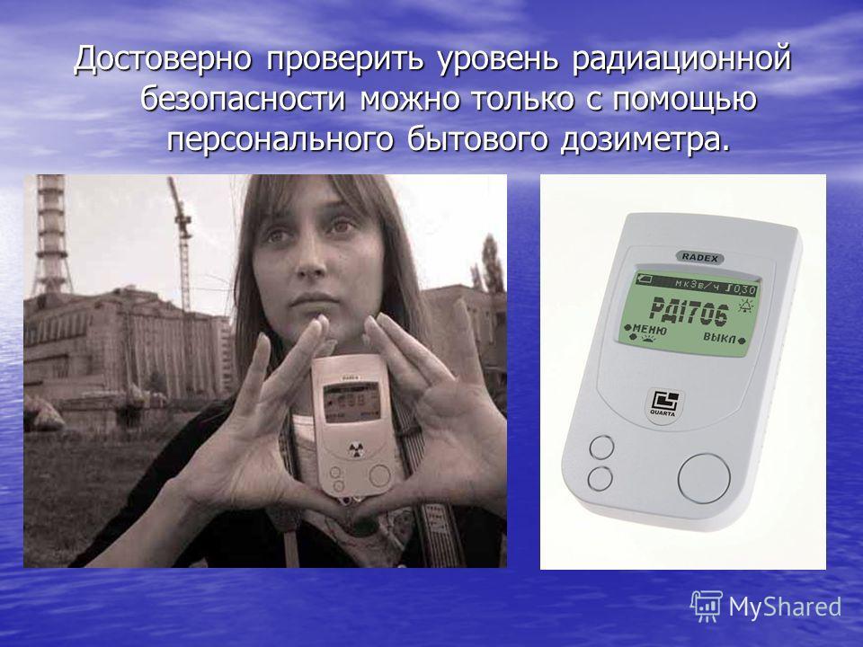 Достоверно проверить уровень радиационной безопасности можно только с помощью персонального бытового дозиметра.