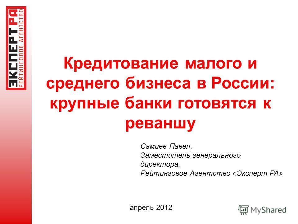 Кредитование малого и среднего бизнеса в России: крупные банки готовятся к реваншу апрель 2012 Самиев Павел, Заместитель генерального директора, Рейтинговое Агентство «Эксперт РА»