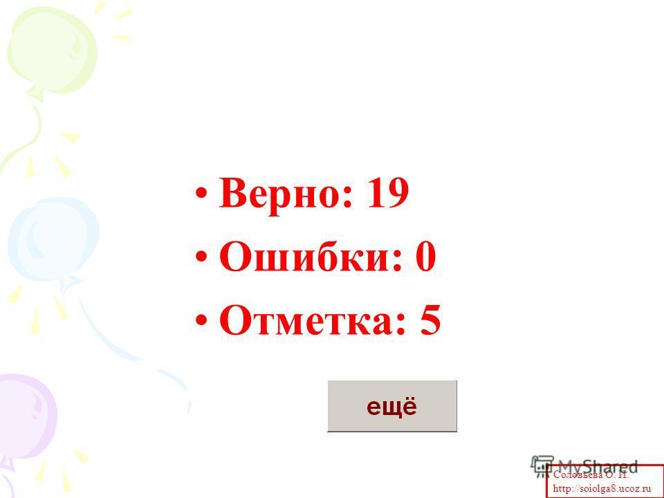 Верно: 19 Ошибки: 0 Отметка: 5 Соловьева О. И. http://soiolga8.ucoz.ru